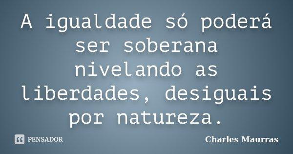 A igualdade só poderá ser soberana nivelando as liberdades, desiguais por natureza.... Frase de Charles Maurras.