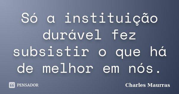 Só a instituição durável fez subsistir o que há de melhor em nós.... Frase de Charles Maurras.