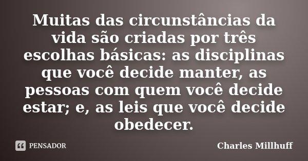 Muitas das circunstâncias da vida são criadas por três escolhas básicas: as disciplinas que você decide manter, as pessoas com quem você decide estar; e, as lei... Frase de Charles Millhuff.