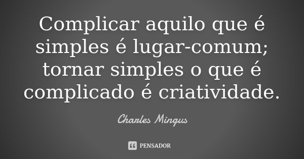 Complicar aquilo que é simples é lugar-comum; tornar simples o que é complicado é criatividade.... Frase de Charles Mingus.