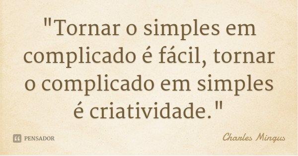 """""""Tornar o simples em complicado é fácil, tornar o complicado em simples é criatividade.""""... Frase de Charles Mingus."""