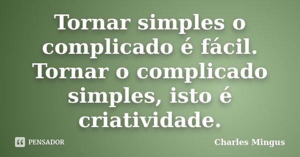 Tornar simples o complicado é fácil. Tornar o complicado simples, isto é criatividade.... Frase de Charles Mingus.