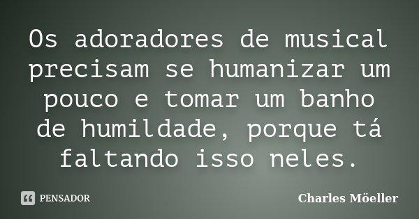 Os adoradores de musical precisam se humanizar um pouco e tomar um banho de humildade, porque tá faltando isso neles.... Frase de Charles Möeller.