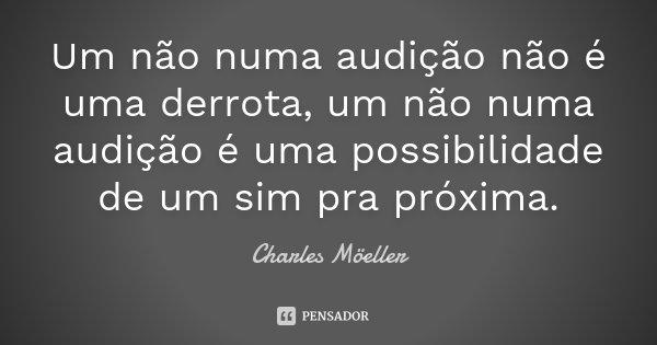 Um não numa audição não é uma derrota, um não numa audição é uma possibilidade de um sim pra próxima.... Frase de Charles Möeller.