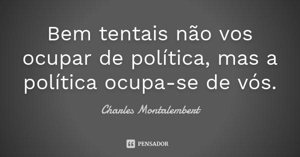 Bem tentais não vos ocupar de política, mas a política ocupa-se de vós.... Frase de Charles Montalembert.