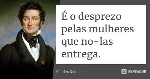É o desprezo pelas mulheres que no-las entrega.... Frase de Charles Nodier.