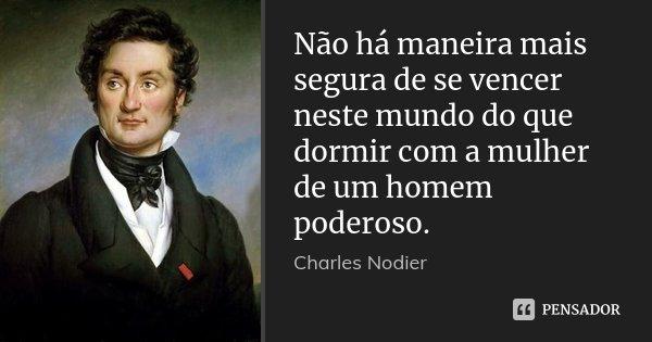 Não há maneira mais segura de se vencer neste mundo do que dormir com a mulher de um homem poderoso.... Frase de Charles Nodier.