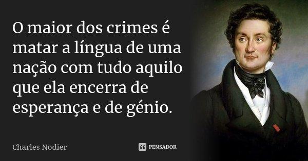 O maior dos crimes é matar a língua de uma nação com tudo aquilo que ela encerra de esperança e de génio.... Frase de Charles Nodier.