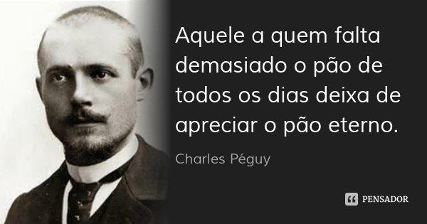 Aquele a quem falta demasiado o pão de todos os dias deixa de apreciar o pão eterno.... Frase de Charles Péguy.