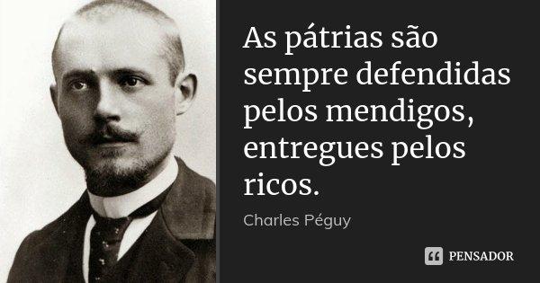As pátrias são sempre defendidas pelos mendigos, entregues pelos ricos.... Frase de Charles Péguy.