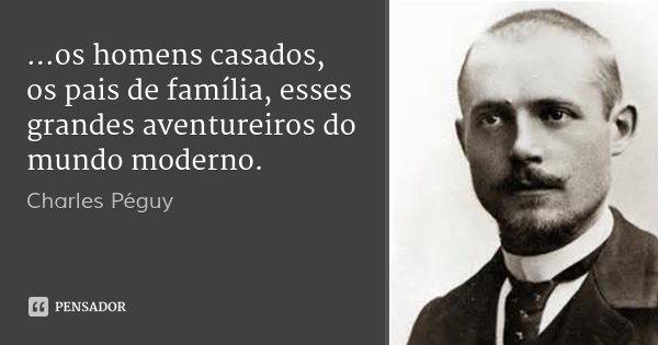 ...os homens casados, os pais de família, esses grandes aventureiros do mundo moderno.... Frase de Charles Péguy.