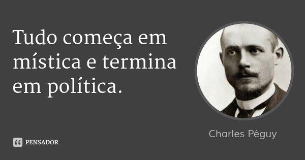 Tudo começa em mística e termina em política.... Frase de Charles Péguy.