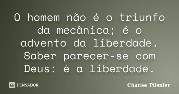 O homem não é o triunfo da mecânica; é o advento da liberdade. Saber parecer-se com Deus: é a liberdade.... Frase de Charles Plisnier.