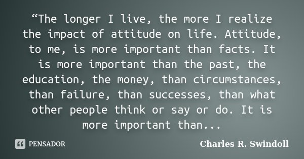 """The longer I live, the more I realize the impact of attitude on life. Attitude, to me, is more important than facts. It is more important than the past, the ed... Frase de Charles R. Swindoll."