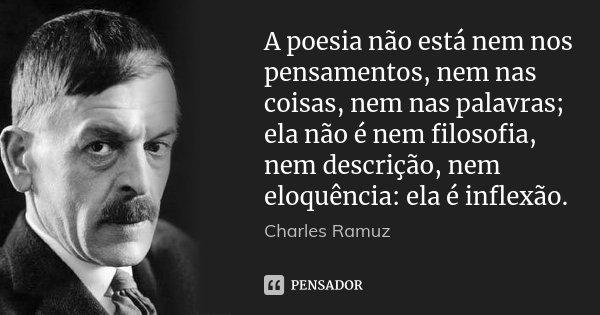 A poesia não está nem nos pensamentos, nem nas coisas, nem nas palavras; ela não é nem filosofia, nem descrição, nem eloquência: ela é inflexão.... Frase de Charles Ramuz.