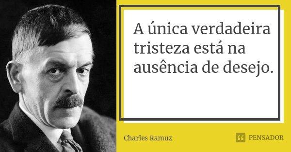 A única verdadeira tristeza está na ausência de desejo.... Frase de Charles Ramuz.
