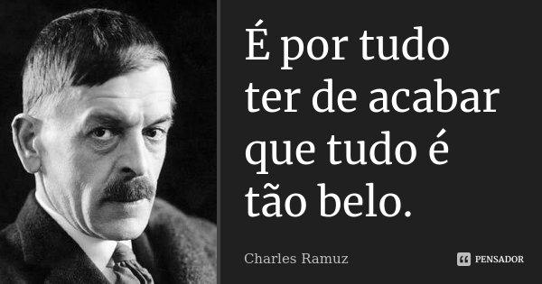 É por tudo ter de acabar que tudo é tão belo.... Frase de Charles Ramuz.