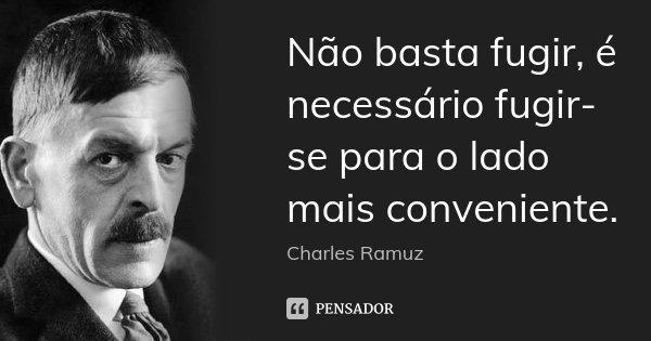 Não basta fugir, é necessário fugir-se para o lado mais conveniente.... Frase de Charles Ramuz.