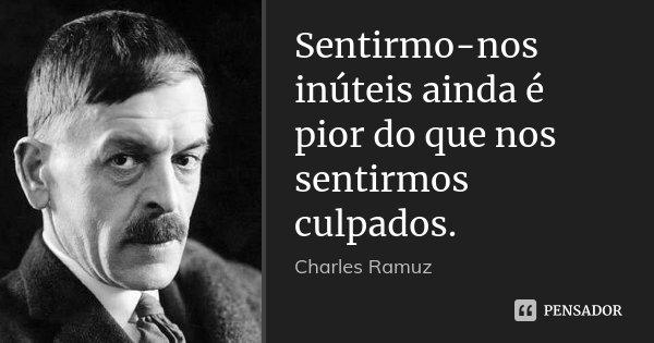 Sentirmo-nos inúteis ainda é pior do que nos sentirmos culpados.... Frase de Charles Ramuz.