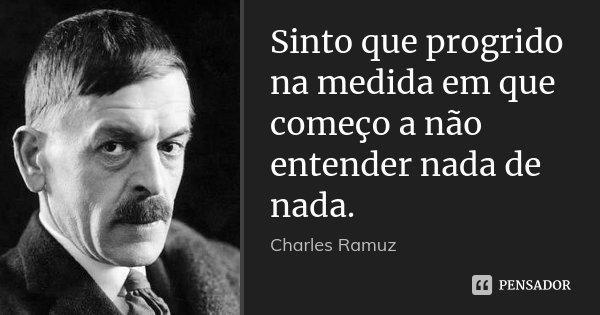 Sinto que progrido na medida em que começo a não entender nada de nada.... Frase de Charles Ramuz.