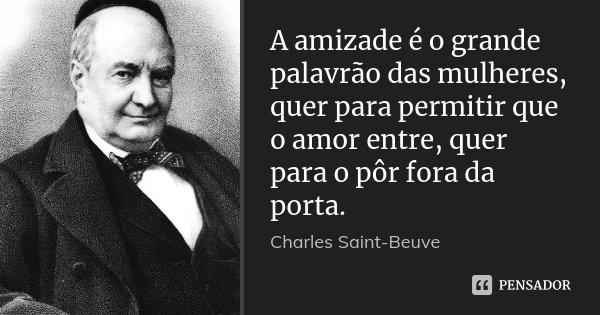 A amizade é o grande palavrão das mulheres, quer para permitir que o amor entre, quer para o pôr fora da porta.... Frase de Charles Saint-Beuve.