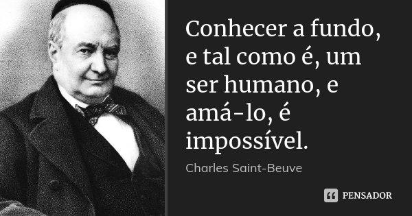 Conhecer a fundo, e tal como é, um ser humano, e amá-lo, é impossível.... Frase de Charles Saint-Beuve.