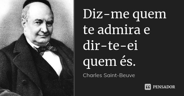 Diz-me quem te admira e dir-te-ei quem és.... Frase de Charles Saint-Beuve.