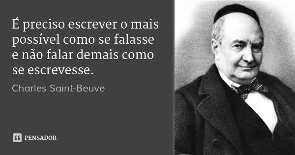 É preciso escrever o mais possível como se falasse e não falar demais como se escrevesse.... Frase de Charles Saint-Beuve.
