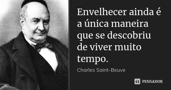 Envelhecer ainda é a única maneira que se descobriu de viver muito tempo.... Frase de Charles Saint-Beuve.