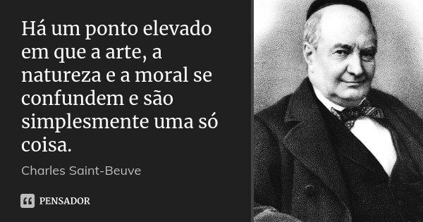 Há um ponto elevado em que a arte, a natureza e a moral se confundem e são simplesmente uma só coisa.... Frase de Charles Saint-Beuve.