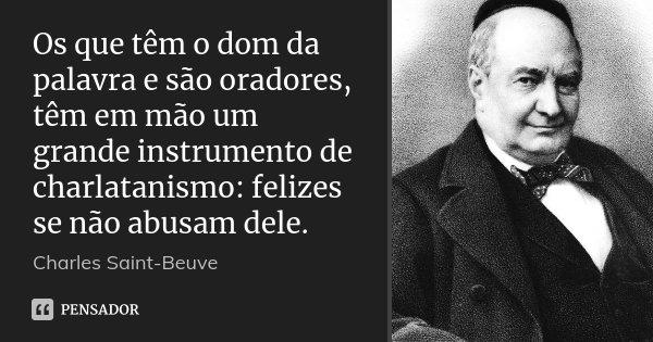 Os que têm o dom da palavra e são oradores, têm em mão um grande instrumento de charlatanismo: felizes se não abusam dele.... Frase de Charles Saint-Beuve.