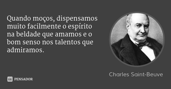 Quando moços, dispensamos muito facilmente o espírito na beldade que amamos e o bom senso nos talentos que admiramos.... Frase de Charles Saint-Beuve.