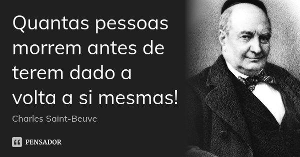 Quantas pessoas morrem antes de terem dado a volta a si mesmas!... Frase de Charles Saint-Beuve.