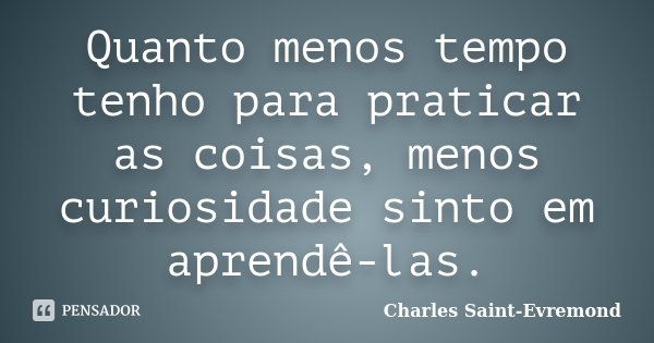 Quanto menos tempo tenho para praticar as coisas, menos curiosidade sinto em aprendê-las.... Frase de Charles Saint-Evremond.