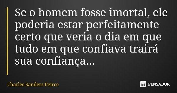 Se o homem fosse imortal, ele poderia estar perfeitamente certo que veria o dia em que tudo em que confiava trairá sua confiança...... Frase de Charles Sanders Peirce.