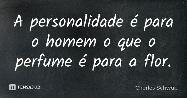 A personalidade é para o homem o que o perfume é para a flor.... Frase de Charles Schwab.