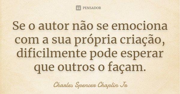 Se o autor não se emociona com a sua própria criação, dificilmente pode esperar que outros o façam.... Frase de Charles Spencer Chaplin Jr.