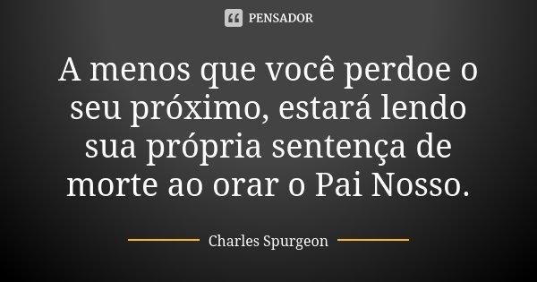 10 Frases Que Você Deveria Adotar Como Lema No Dia A Dia: A Menos Que Você Perdoe O Seu Próximo,... Charles Spurgeon