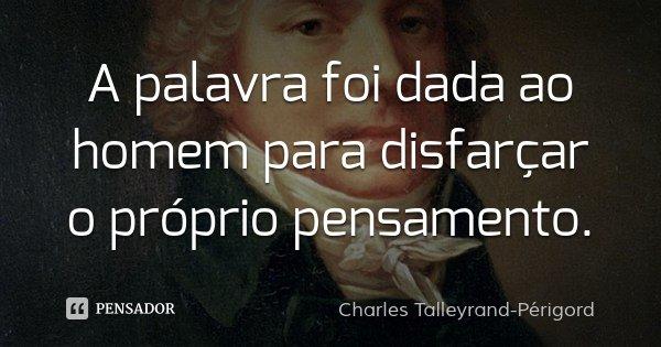 A palavra foi dada ao homem para disfarçar o próprio pensamento.... Frase de Charles Talleyrand-Périgord.