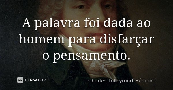 A palavra foi dada ao homem para disfarçar o pensamento.... Frase de Charles Talleyrand-Périgord.