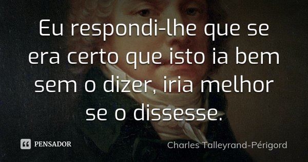 Eu respondi-lhe que se era certo que isto ia bem sem o dizer, iria melhor se o dissesse.... Frase de Charles Talleyrand-Périgord.