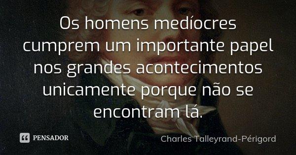 Os homens medíocres cumprem um importante papel nos grandes acontecimentos unicamente porque não se encontram lá.... Frase de Charles Talleyrand-Périgord.