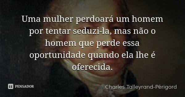 Uma mulher perdoará um homem por tentar seduzi-la, mas não o homem que perde essa oportunidade quando ela lhe é oferecida.... Frase de Charles Talleyrand-Périgord.