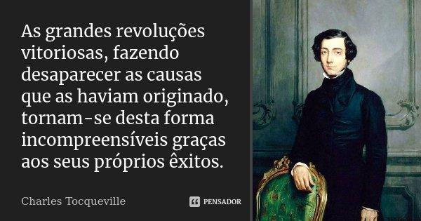 As grandes revoluções vitoriosas, fazendo desaparecer as causas que as haviam originado, tornam-se desta forma incompreensíveis graças aos seus próprios êxitos.... Frase de Charles Tocqueville.