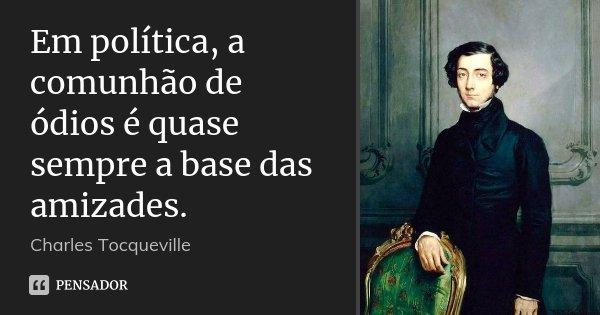 Em política, a comunhão de ódios é quase sempre a base das amizades.... Frase de Charles Tocqueville.