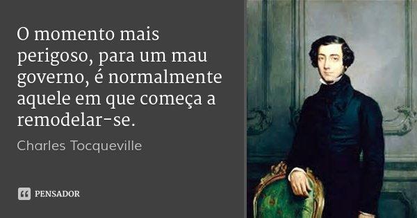 O momento mais perigoso, para um mau governo, é normalmente aquele em que começa a remodelar-se.... Frase de Charles Tocqueville.