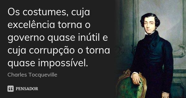 Os costumes, cuja excelência torna o governo quase inútil e cuja corrupção o torna quase impossível.... Frase de Charles Tocqueville.