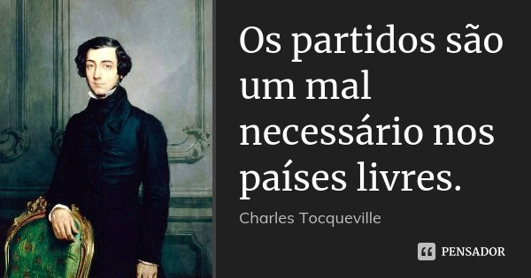 Os partidos são um mal necessário nos países livres.... Frase de Charles Tocqueville.