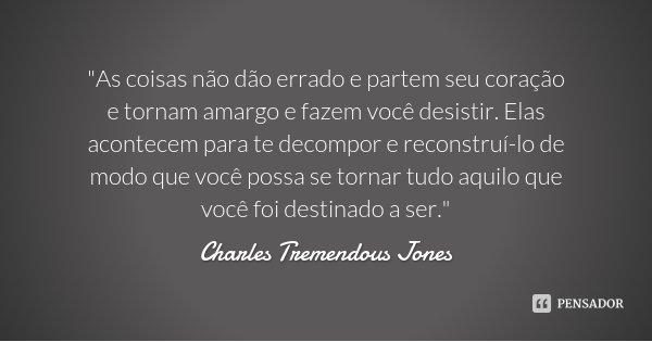 """""""As coisas não dão errado e partem seu coração e tornam amargo e fazem você desistir. Elas acontecem para te decompor e reconstruí-lo de modo que você poss... Frase de Charles Tremendous Jones."""