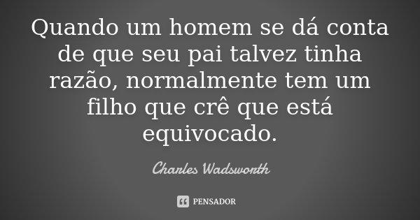 Quando um homem se dá conta de que seu pai talvez tinha razão, normalmente tem um filho que crê que está equivocado.... Frase de Charles Wadsworth.